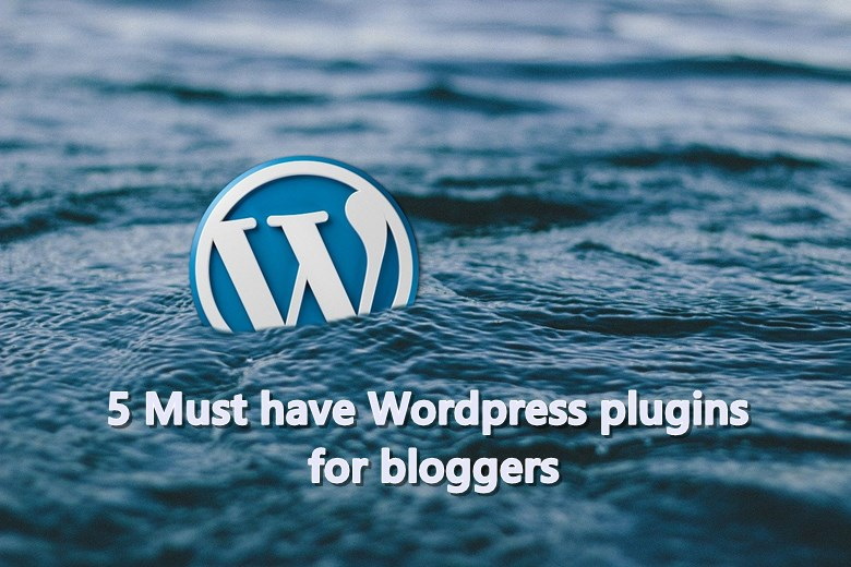 5 Must have Wordpress plugins for bloggers